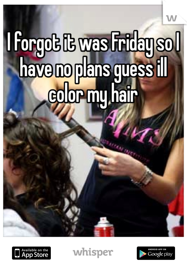 I forgot it was Friday so I have no plans guess ill color my hair