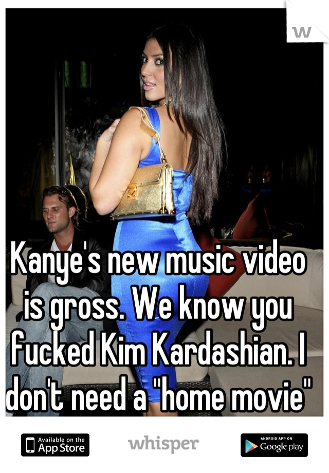 "Kanye's new music video is gross. We know you fucked Kim Kardashian. I don't need a ""home movie"""