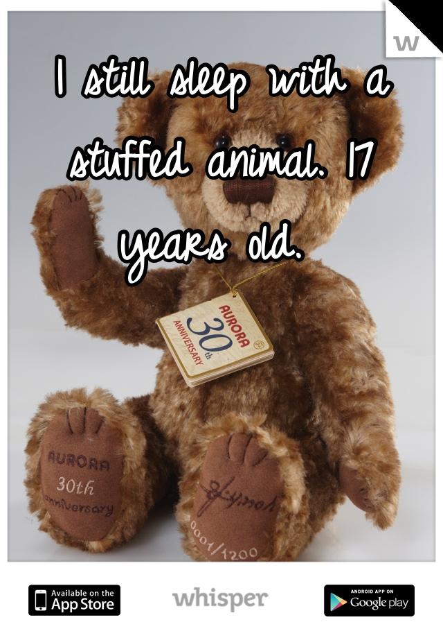 I still sleep with a stuffed animal. 17 years old.