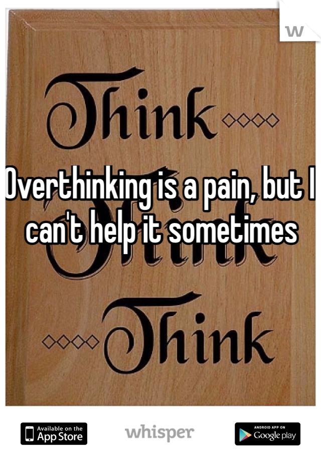 Overthinking is a pain, but I can't help it sometimes