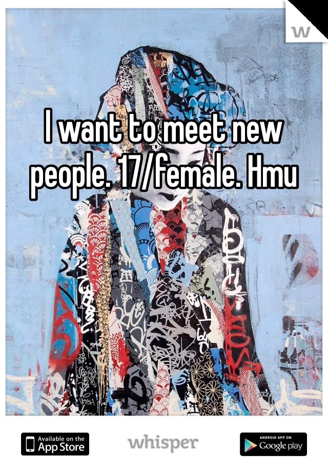 I want to meet new people. 17/female. Hmu