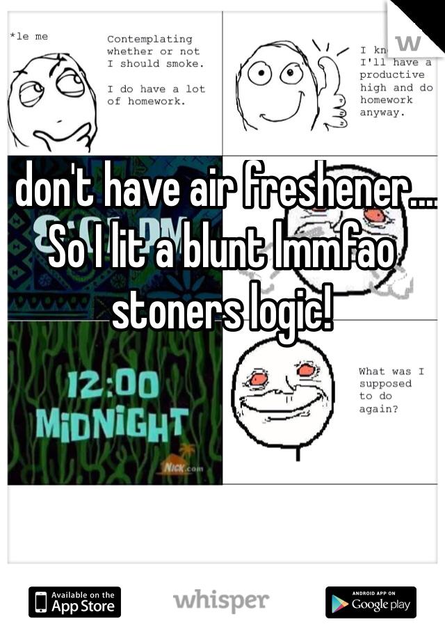 I don't have air freshener.... So I lit a blunt lmmfao stoners logic!