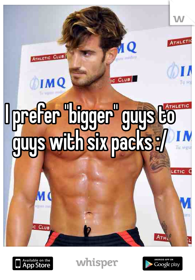 "I prefer ""bigger"" guys to guys with six packs :/"