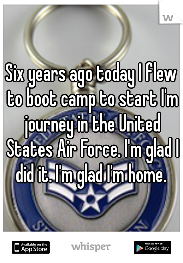 Six years ago today I flew to boot camp to start I'm journey in the United States Air Force. I'm glad I did it. I'm glad I'm home.
