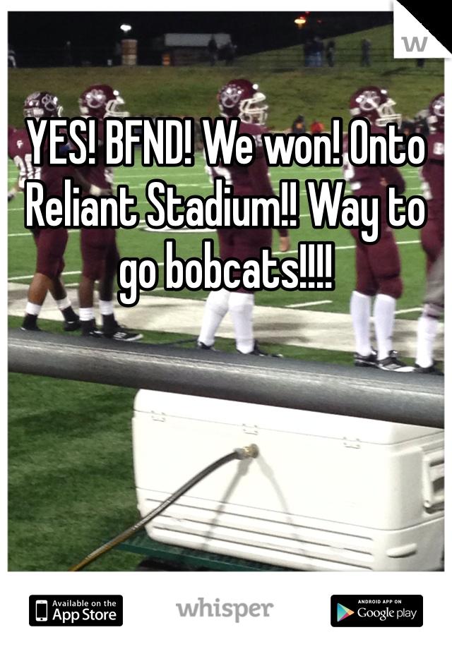 YES! BFND! We won! Onto Reliant Stadium!! Way to go bobcats!!!!
