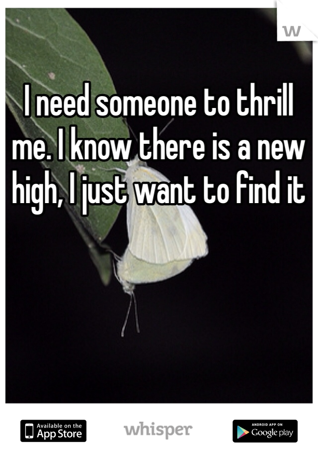 I need someone to thrill me. I know there is a new high, I just want to find it