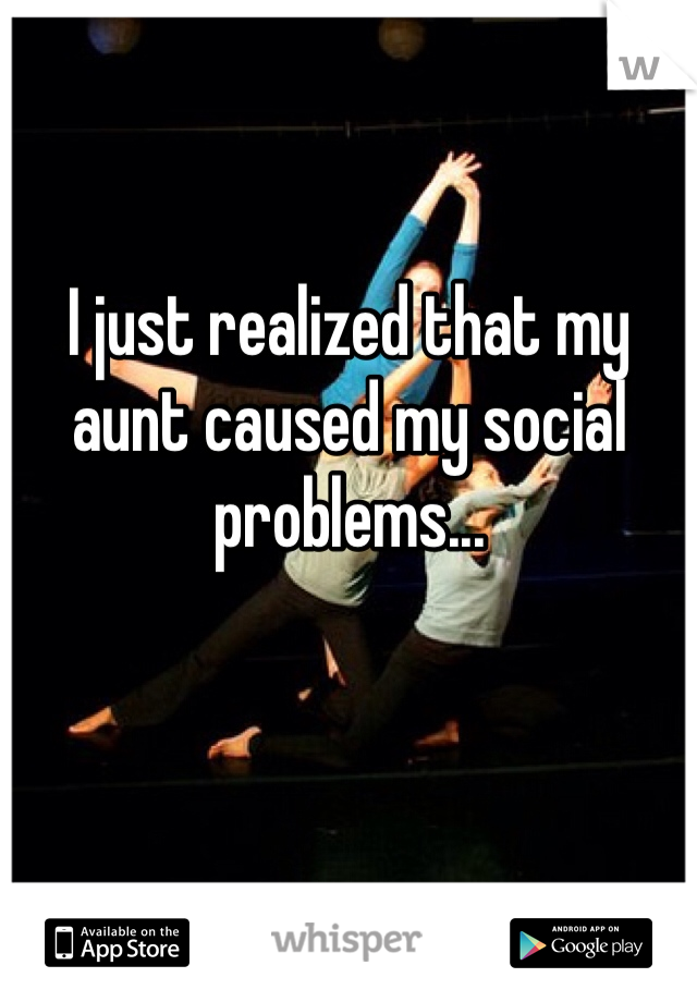 I just realized that my aunt caused my social problems...