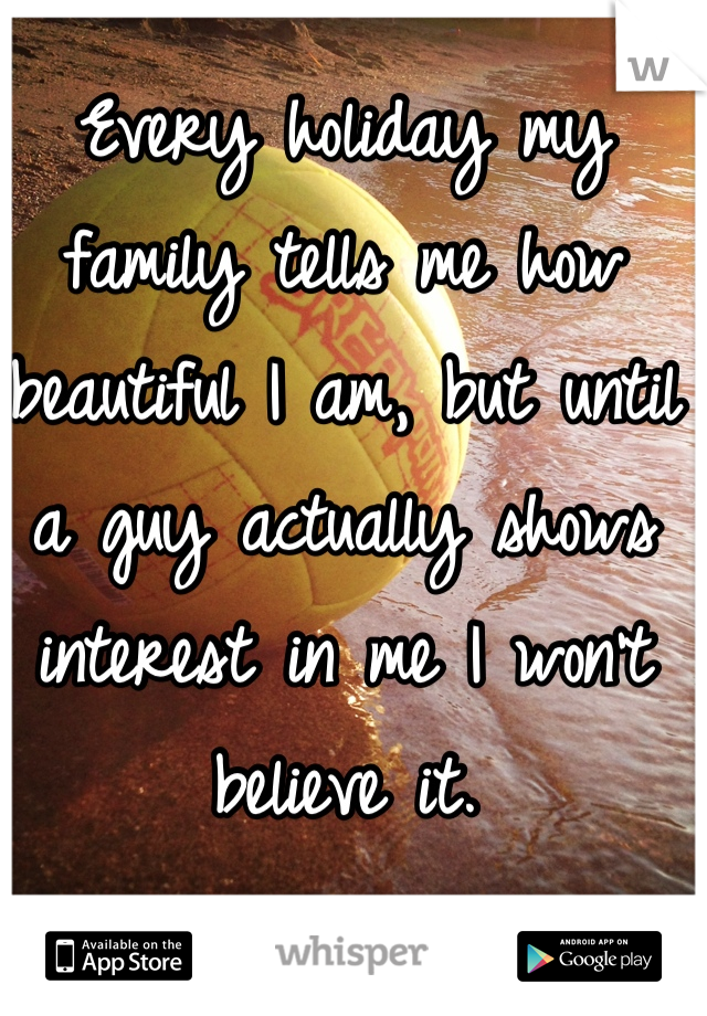 Every holiday my family tells me how beautiful I am, but until a guy actually shows interest in me I won't believe it.