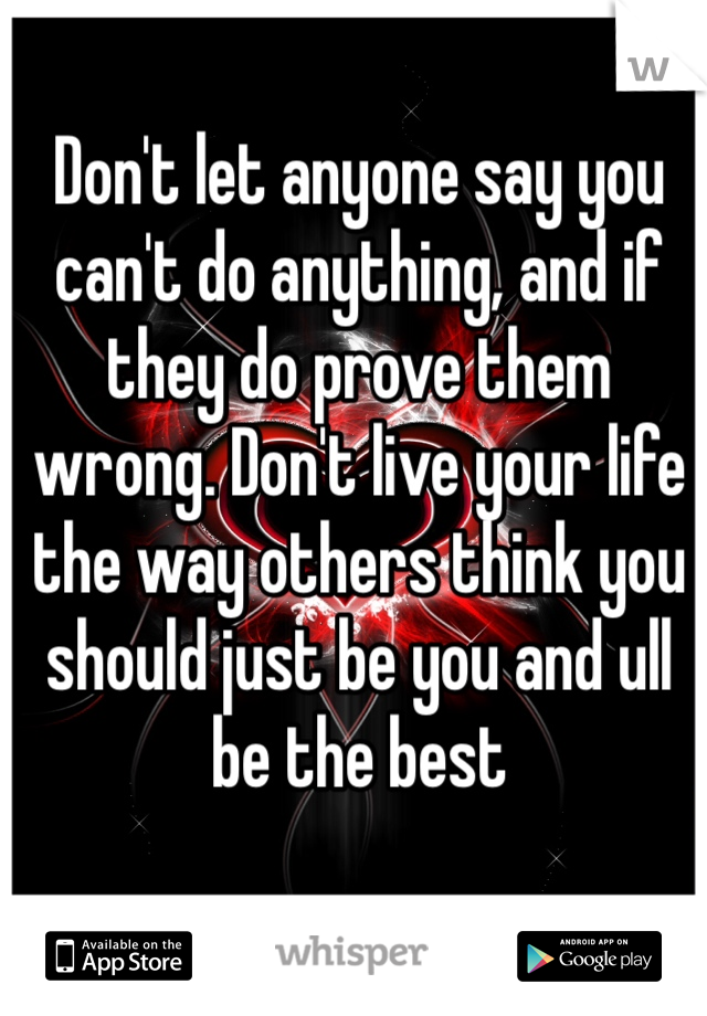 Don't let anyone say you can't do anything, and if they do prove them wrong. Don't live your life the way others think you should just be you and ull be the best