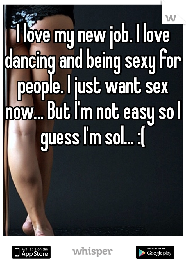 I love my new job. I love dancing and being sexy for people. I just want sex now... But I'm not easy so I guess I'm sol... :(