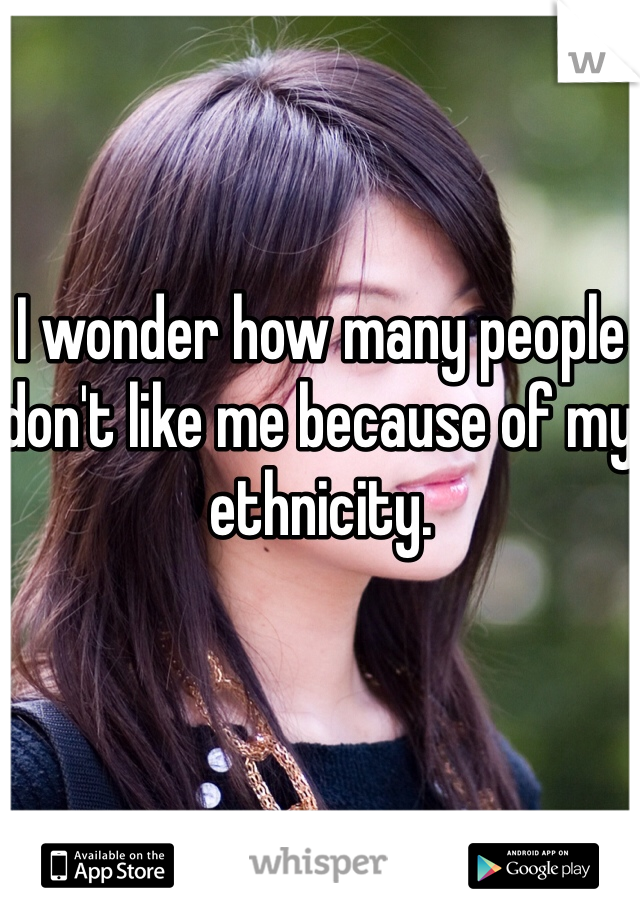 I wonder how many people don't like me because of my ethnicity.
