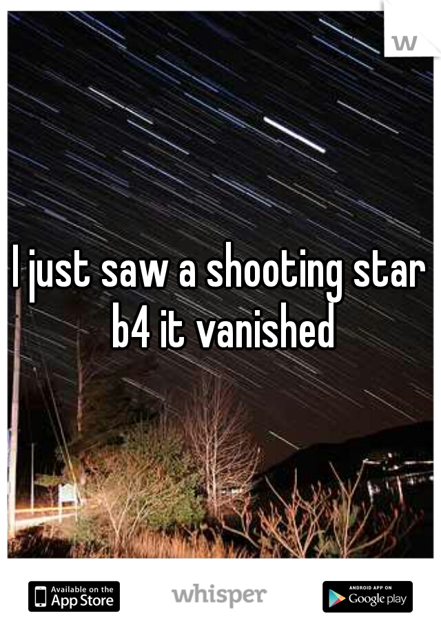 I just saw a shooting star b4 it vanished