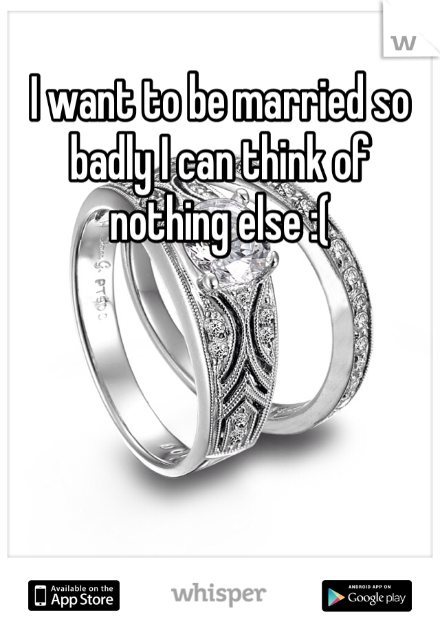 I want to be married so badly I can think of nothing else :(