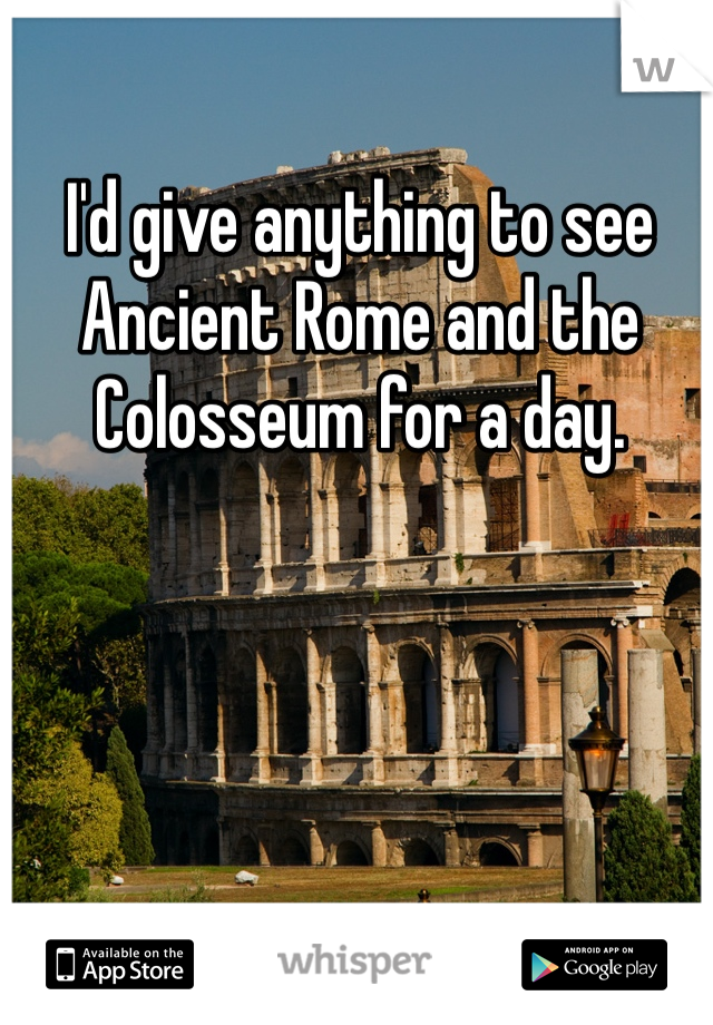 I'd give anything to see Ancient Rome and the Colosseum for a day.