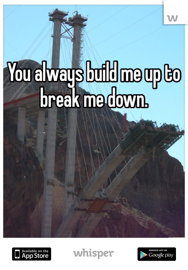 You always build me up to break me down.