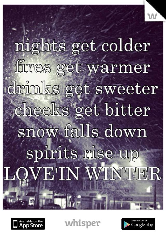 nights get colder fires get warmer drinks get sweeter cheeks get bitter snow falls down spirits rise up LOVE'IN WINTER
