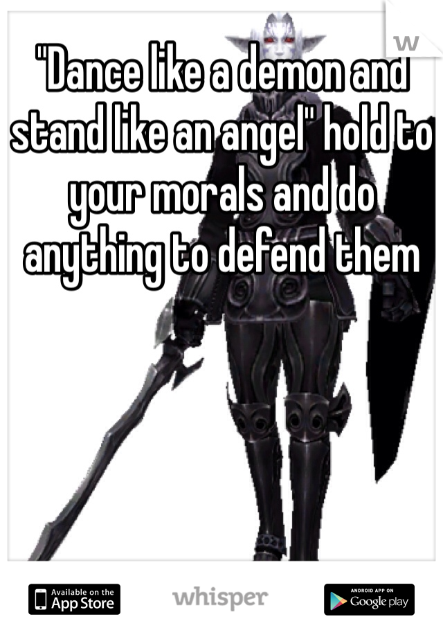 """""""Dance like a demon and stand like an angel"""" hold to your morals and do anything to defend them"""
