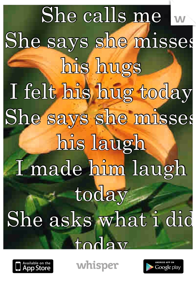 She calls me She says she misses his hugs I felt his hug today She says she misses his laugh I made him laugh today She asks what i did today I lie