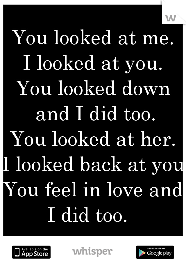 You looked at me. I looked at you. You looked down and I did too. You looked at her. I looked back at you. You feel in love and I did too.