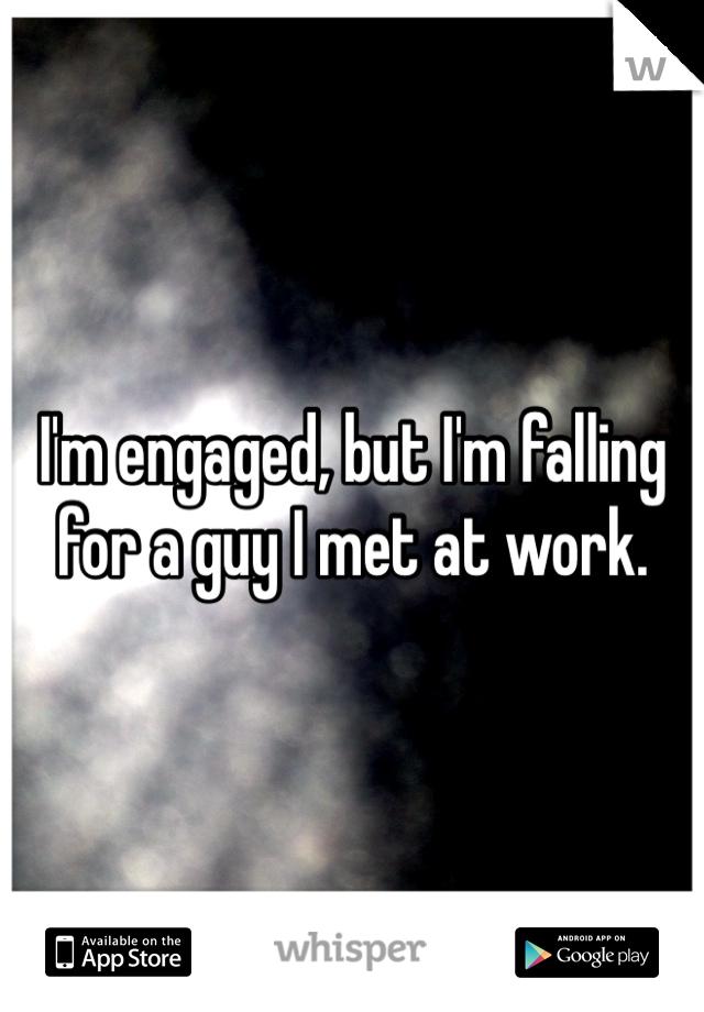 I'm engaged, but I'm falling for a guy I met at work.