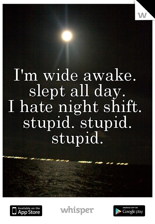 I'm wide awake.  slept all day. I hate night shift.  stupid. stupid. stupid.