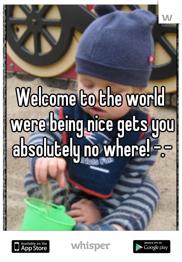 Welcome to the world were being nice gets you absolutely no where! -.-