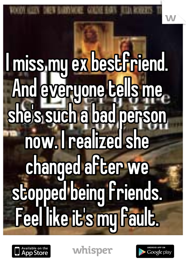 I miss my ex bestfriend. And everyone tells me she's such a bad person now. I realized she changed after we stopped being friends. Feel like it's my fault.