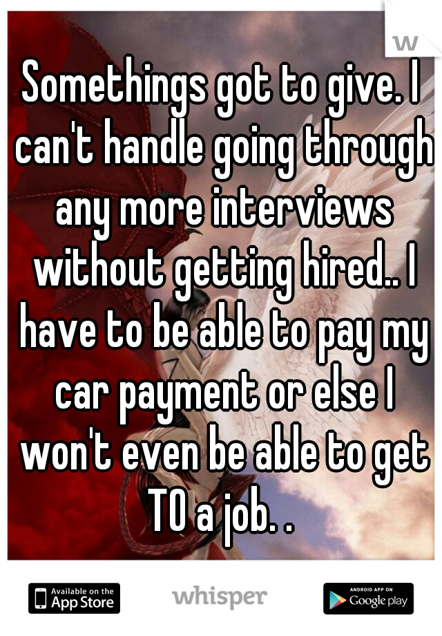 Somethings got to give. I can't handle going through any more interviews without getting hired.. I have to be able to pay my car payment or else I won't even be able to get TO a job. .