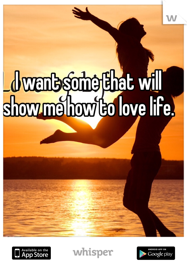 I want some that will show me how to love life.