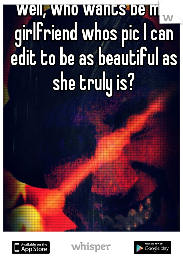 well, who wants be my girlfriend whos pic I can edit to be as beautiful as she truly is?