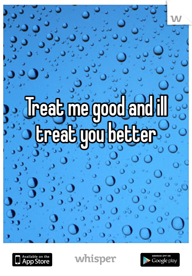 Treat me good and ill treat you better
