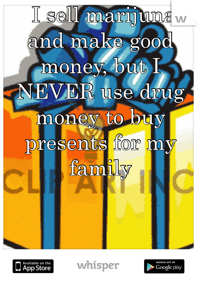 I sell marijuna and make good money, but I NEVER use drug money to buy presents for my family