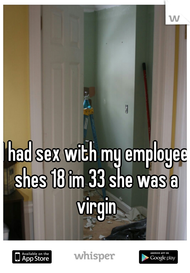 I had sex with my employee shes 18 im 33 she was a virgin
