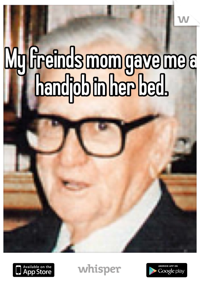 My freinds mom gave me a handjob in her bed.