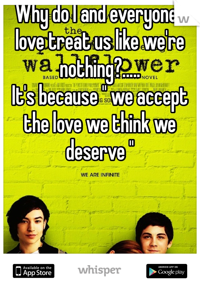 "Why do I and everyone I love treat us like we're nothing?.....  It's because "" we accept the love we think we deserve """