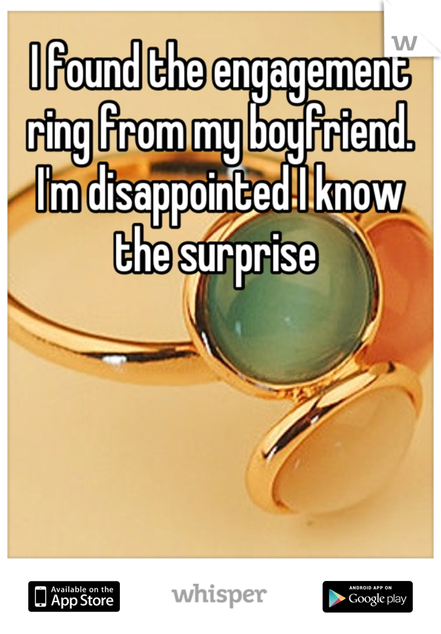 I found the engagement ring from my boyfriend. I'm disappointed I know the surprise