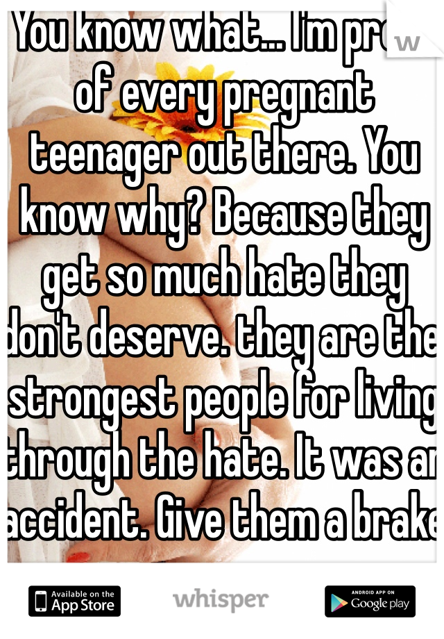 You know what... I'm proud of every pregnant teenager out there. You know why? Because they get so much hate they don't deserve. they are the strongest people for living through the hate. It was an accident. Give them a brake