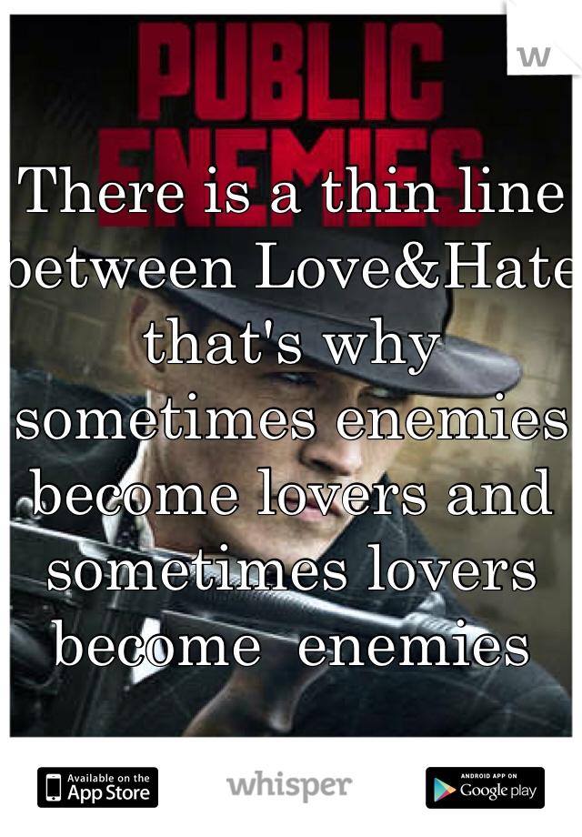 There is a thin line between Love&Hate that's why sometimes enemies become lovers and sometimes lovers become  enemies