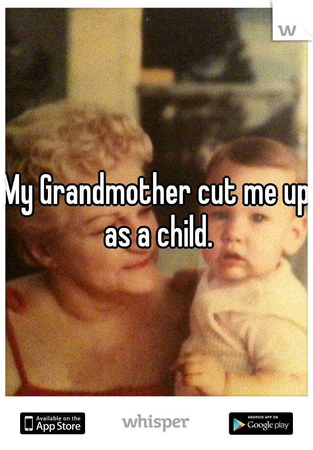 My Grandmother cut me up as a child.