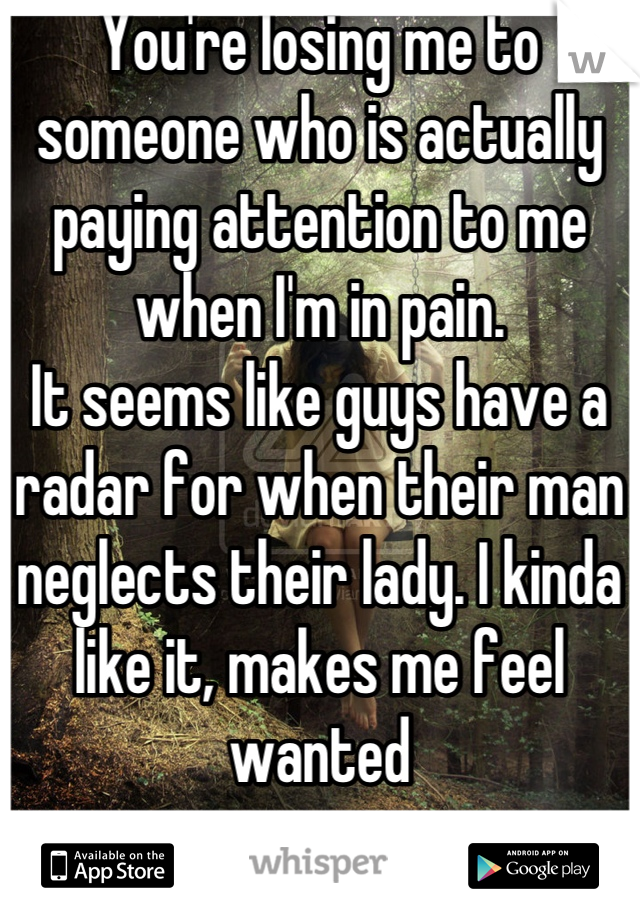 You're losing me to someone who is actually paying attention to me when I'm in pain.  It seems like guys have a radar for when their man neglects their lady. I kinda like it, makes me feel wanted