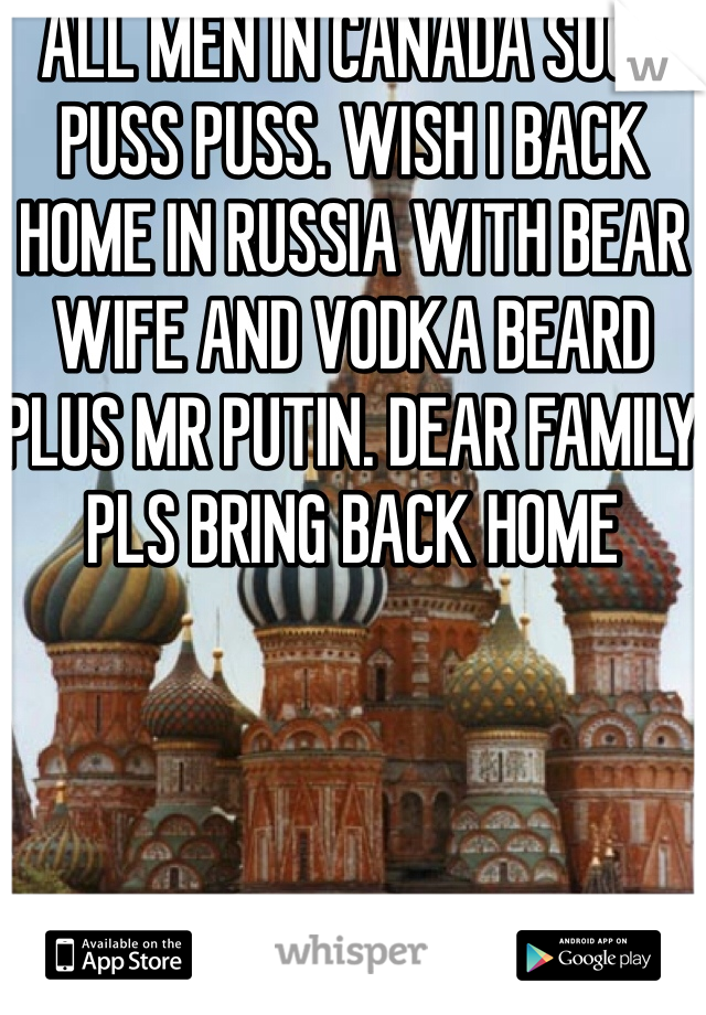 ALL MEN IN CANADA SUCH PUSS PUSS. WISH I BACK HOME IN RUSSIA WITH BEAR WIFE AND VODKA BEARD PLUS MR PUTIN. DEAR FAMILY PLS BRING BACK HOME