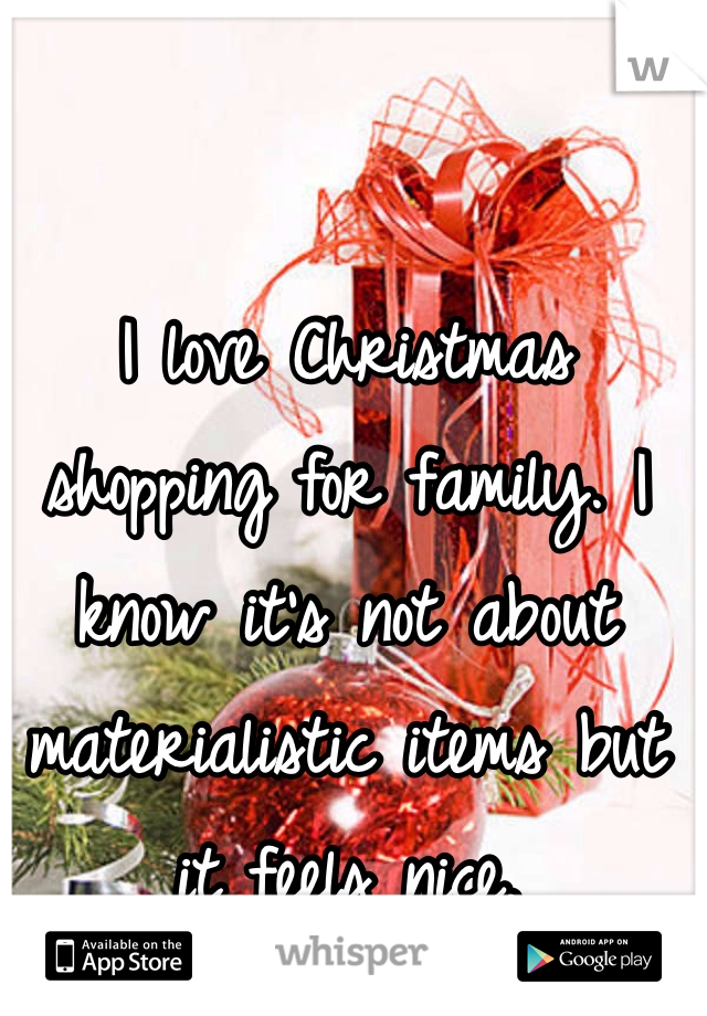 I love Christmas shopping for family. I know it's not about materialistic items but it feels nice.