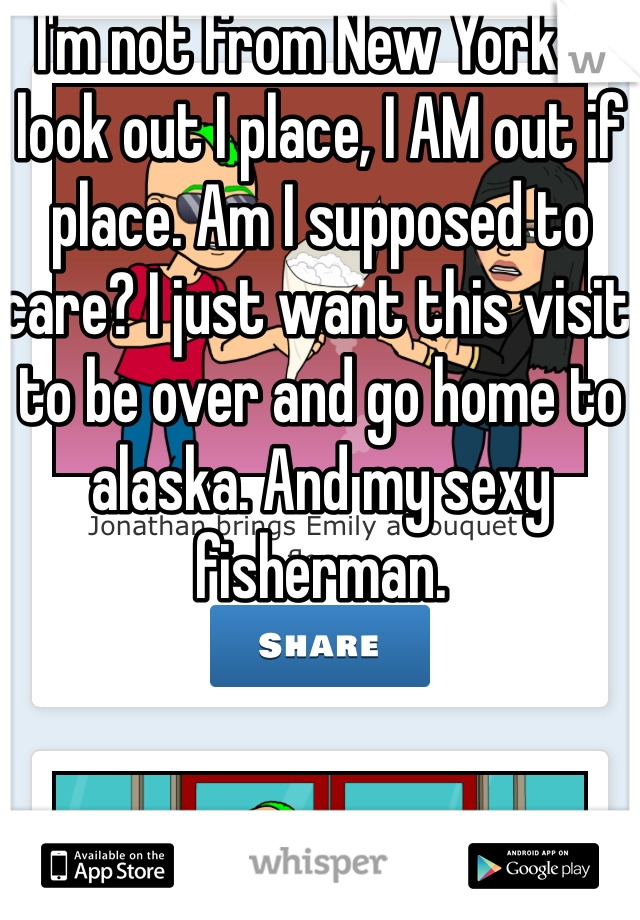 I'm not from New York.  I look out I place, I AM out if place. Am I supposed to care? I just want this visit to be over and go home to alaska. And my sexy fisherman.
