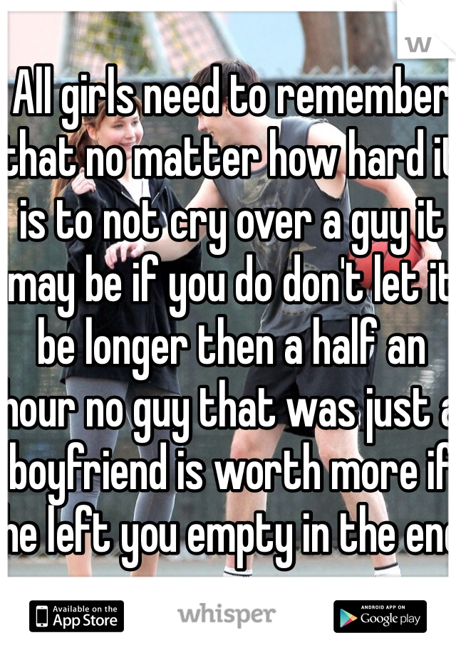 All girls need to remember that no matter how hard it is to not cry over a guy it may be if you do don't let it be longer then a half an hour no guy that was just a boyfriend is worth more if he left you empty in the end