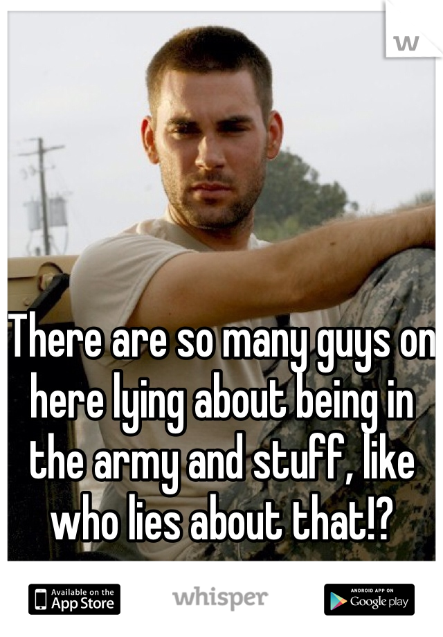 There are so many guys on here lying about being in the army and stuff, like who lies about that!?