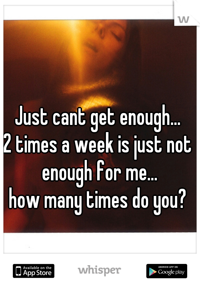 Just cant get enough... 2 times a week is just not enough for me... how many times do you?