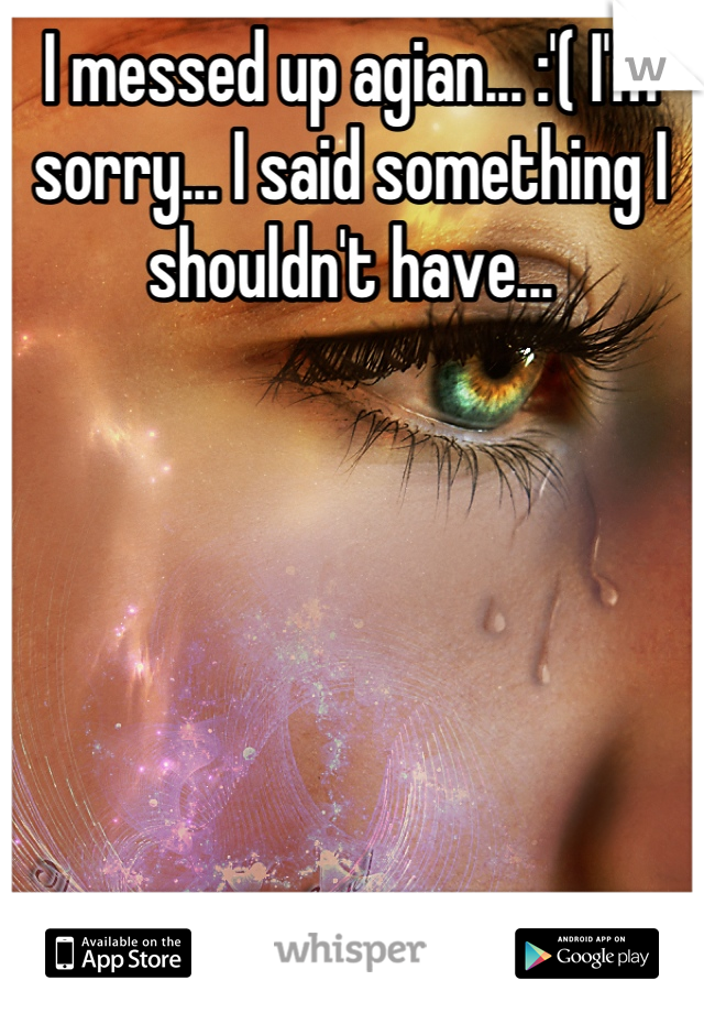 I messed up agian... :'( I'm sorry... I said something I shouldn't have...