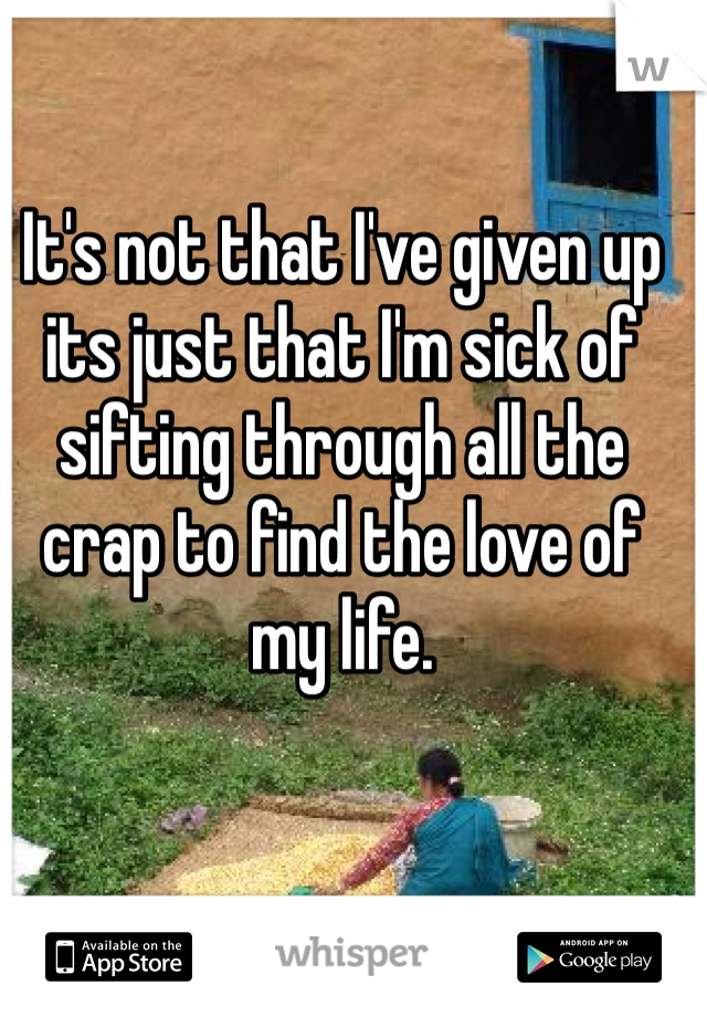 It's not that I've given up its just that I'm sick of sifting through all the crap to find the love of my life.