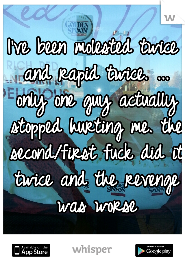 I've been molested twice and rapid twice. ... only one guy actually stopped hurting me. the second/first fuck did it twice and the revenge was worse