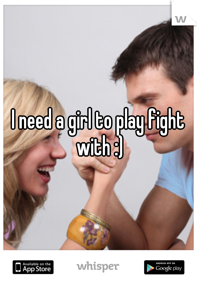 I need a girl to play fight with :)